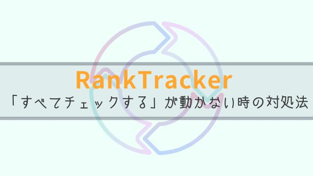 RankTracker すべてチェックする キーワード 更新されない時の対処法